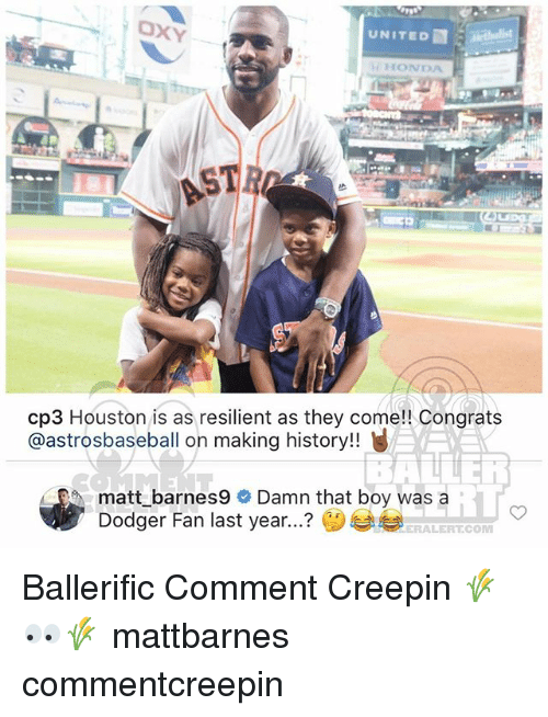 Dodger: UNITED  HONDA  cp3 Houston is as resilient as they come!! Congrats  @astrosbaseball on making history!!  / EO, matt_barnes9  Damn that boy was a  ? ()부부  iT  Dodger Fan last year  ERALERT.COM Ballerific Comment Creepin 🌾👀🌾 mattbarnes commentcreepin