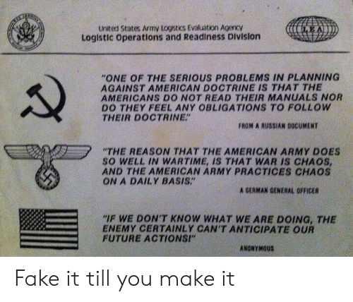 """Fake, Future, and Army: United States Army Logstics Evaluation Agency  Logistic Operations and Readiness Division  EA  """"ONE OF THE SERIOUS PROBLEMS IN PLANNING  AGAINST AMERICAN DOCTRINE IS THAT THE  AMERICANS DO NOT READ THEIR MANUALS NOR  DO THEY FEEL ANY OBLIGATIONS TO FOLLOW  THEIR DOCTRINE""""  FROM A RUSSIAN DOCUMENT  """"THE REASON THAT THE AMERICAN ARMY DOES  so WELL IN WARTIME, IS THAT WAR IS CHAOS,  AND THE AMERICAN ARMY PRACTICES CHAOS  ON A DAILY BASIS""""  A GERMAN GENERAL OFFICER  """"IF WE DON'T KNOW WHAT WE ARE DOING, THE  ENEMY CERTAINLY CAN'T ANTICIPATE OUR  FUTURE ACTIONSI""""  ANONYMOUS Fake it till you make it"""