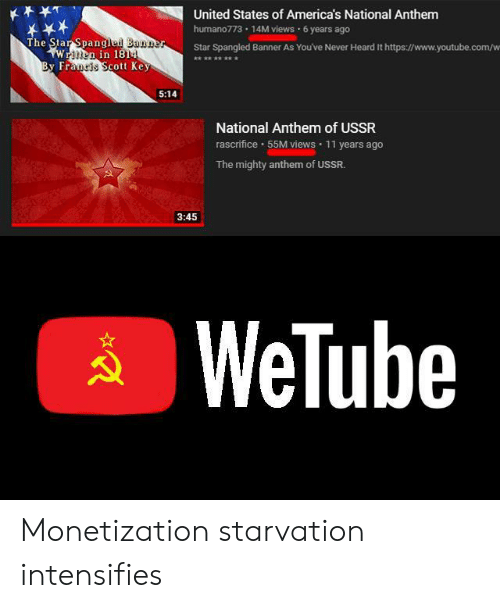 youtube.com: United States of America's National Anthem  humano773 14M views 6 years ago  The Star Spangled Banner  wWrnen in 18  By Francis Scott Key  Star Spangled Banner As You've Never Heard It https://www.youtube.com/w  **** ***  5:14  National Anthem of USSR  rascrifice 55M views  11 years ago  The mighty anthem of USSR.  3:45  WeTube Monetization starvation intensifies