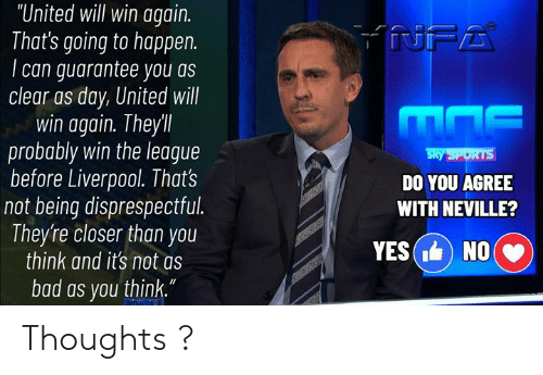"yes no: ""United will win again.  That's going to happen.  can guarantee you as  clear as day, United will  win again. Theyll  probably win the league  before Liverpool. That's  not being disprespectful.  They're closer than you  think and it's not as  NFA  Sky SPORTS  DO YOU AGREE  WITH NEVILLE?  YES( NO  bad as you think."" Thoughts ?"