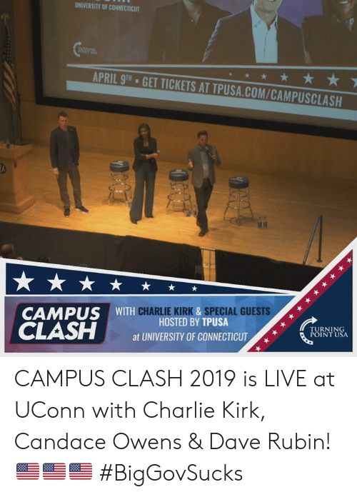 hosted: UNIVERSITY OF CONNECTICUT  APRIL 9TH  GET TICKETS AT TPUSA.COM/CAMPUSCLASH  CHARLIE KIRK &SPECIAL GUESTS  CAMPUS WITH  HOSTED BY TPUSA  at UNIVERSITY OF CONNECTICUT  TURNING  POINT USA CAMPUS CLASH 2019 is LIVE at UConn with Charlie Kirk, Candace Owens & Dave Rubin! 🇺🇸🇺🇸🇺🇸 #BigGovSucks