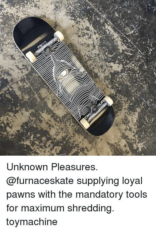 shredding: Unknown Pleasures. @furnaceskate supplying loyal pawns with the mandatory tools for maximum shredding. toymachine