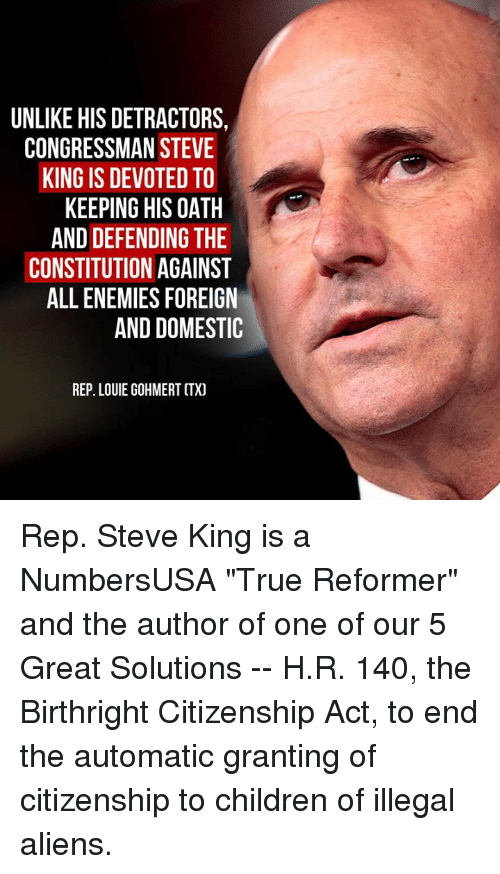 """Children, Memes, and True: UNLIKE HIS DETRACTORS,  CONGRESSMAN STEVE  KING IS DEVOTED TO  KEEPING HIS OATH  AND DEFENDING THE  CONSTITUTION AGAINST  ALL ENEMIES FOREIGN  AND DOMESTIC  REP. LOUIE GOHMERT CTX) Rep. Steve King is a NumbersUSA """"True Reformer"""" and the author of one of our 5 Great Solutions -- H.R. 140, the Birthright Citizenship Act, to end the automatic granting of citizenship to children of illegal aliens."""