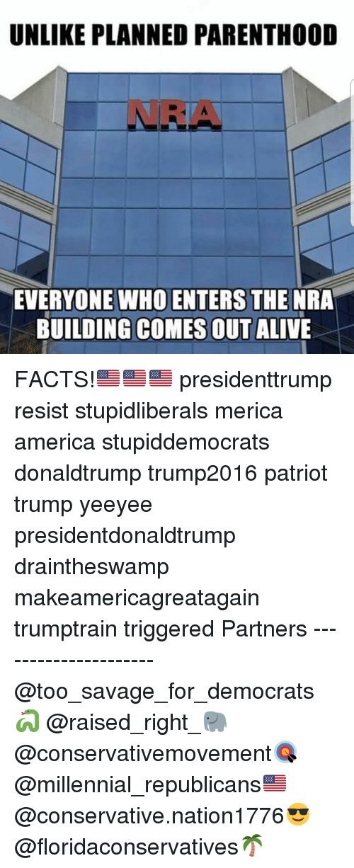 Yeeyee: UNLIKE PLANNED PARENTHOOD  NRA  EVERYONE WHO ENTERS THE NRA  BUILDING COMES OUT ALIVE FACTS!🇺🇸🇺🇸🇺🇸 presidenttrump resist stupidliberals merica america stupiddemocrats donaldtrump trump2016 patriot trump yeeyee presidentdonaldtrump draintheswamp makeamericagreatagain trumptrain triggered Partners --------------------- @too_savage_for_democrats🐍 @raised_right_🐘 @conservativemovement🎯 @millennial_republicans🇺🇸 @conservative.nation1776😎 @floridaconservatives🌴
