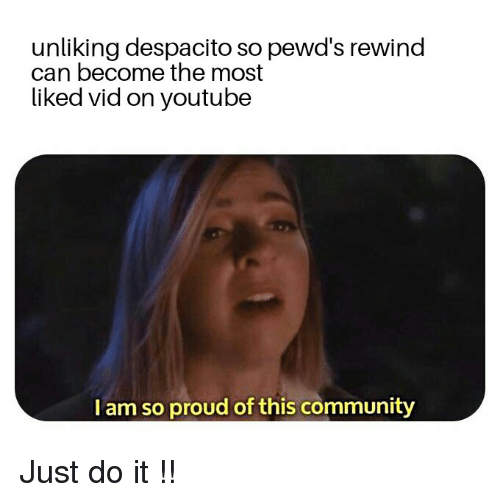 Community, Just Do It, and Proud: unliking despacito so pewd's rewind  can become the most  liked vid on youtubee  I am so proud of this community