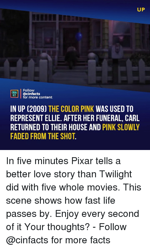 Facts, Life, and Love: UP  Follow  NEMA  ACS @cinfacts  for more content  IN UP (2009) THE COLOR PINK WAS USED TO  REPRESENT ELLIE. AFTER HER FUNERAL, CARL  RETURNED TO THEIR HOUSE AND PINK SLOWLY  FADED FROM THE SHOT. In five minutes Pixar tells a better love story than Twilight did with five whole movies. This scene shows how fast life passes by. Enjoy every second of it Your thoughts? - Follow @cinfacts for more facts