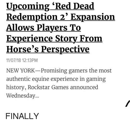 Horses, New York, and Games: Upcoming 'Red Dead  Redemption 2' Expansion  Allows Players To  Experience Story From  Horse's Perspective  11/07/18 12:13PM  NEW YORK-Promising gamers the most  authentic equine experience in gaming  history, Rockstar Games announced  Wednesday