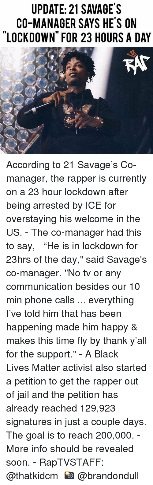 """Bailey Jay, Black Lives Matter, and Jail: UPDATE: 21 SAVAGE'S  CO-MANAGER SAYS HE'S ON  LOCKDOWN FOR 23 HOURS A DAY  KAt According to 21 Savage's Co-manager, the rapper is currently on a 23 hour lockdown after being arrested by ICE for overstaying his welcome in the US. - The co-manager had this to say,   """"He is in lockdown for 23hrs of the day,"""" said Savage's co-manager. """"No tv or any communication besides our 10 min phone calls ... everything I've told him that has been happening made him happy & makes this time fly by thank y'all for the support."""" - A Black Lives Matter activist also started a petition to get the rapper out of jail and the petition has already reached 129,923 signatures in just a couple days. The goal is to reach 200,000. - More info should be revealed soon. - RapTVSTAFF: @thatkidcm 📸 @brandondull"""