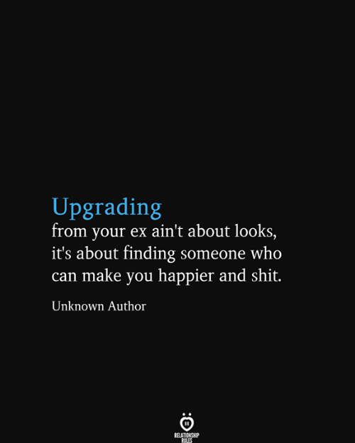 Shit, Who, and Can: Upgrading  from your ex ain't about looks,  it's about finding someone who  can make you happier and shit.  Unknown Author  RELATIONSHIP  RILES