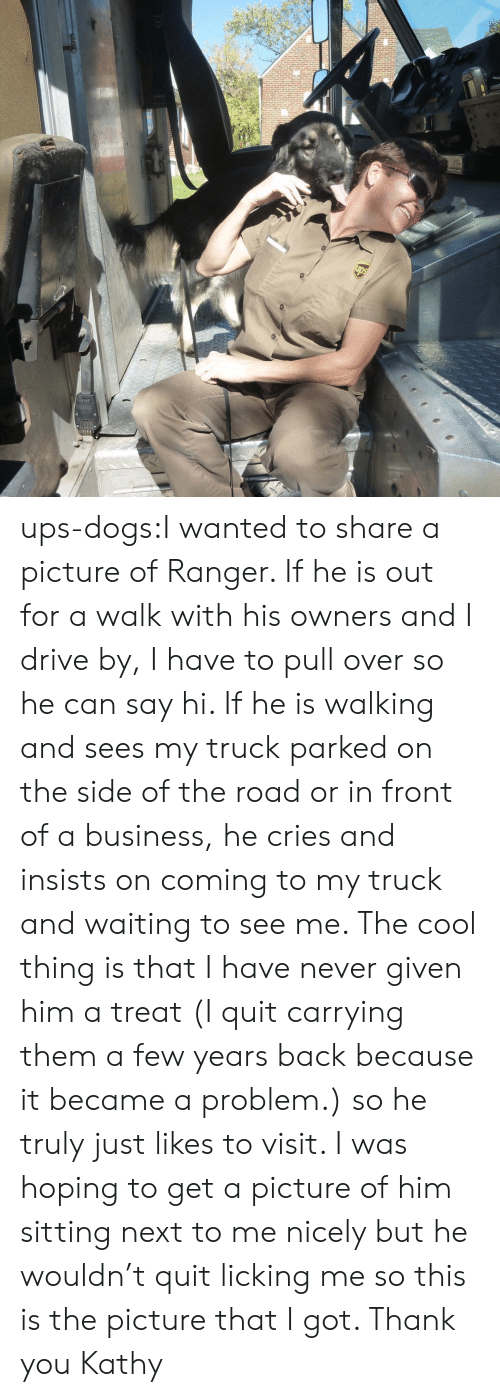 I Quit: ups-dogs:I wanted to share a picture of Ranger. If he is out for a walk with his owners and I drive by, I have to pull over so he can say hi. If he is walking and sees my truck parked on the side of the road or in front of a business, he cries and insists on coming to my truck and waiting to see me. The cool thing is that I have never given him a treat (I quit carrying them a few years back because it became a problem.) so he truly just likes to visit. I was hoping to get a picture of him sitting next to me nicely but he wouldn't quit licking me so this is the picture that I got. Thank you Kathy