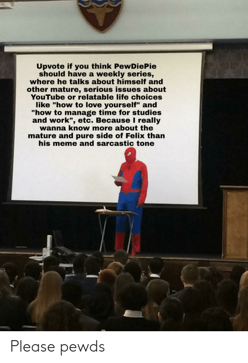 """Life, Love, and Meme: Upvote if you think PewDiePie  should have a weekly series,  where he talks about himself and  other mature, serious issues about  YouTube or relatable life choices  like """"how to love yourself"""" and  """"how to manage time for studies  and work"""", etc. Because really  wanna know more about the  mature and pure side of Felix than  his meme and sarcastic tone Please pewds"""