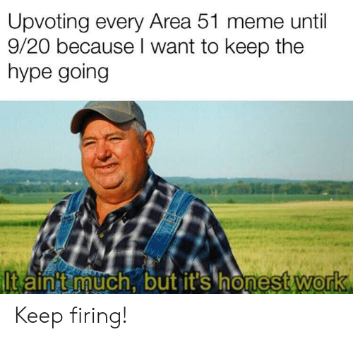 Upvoting: Upvoting every Area 51 meme until  9/20 because I want to keep the  hype going  Itain t much, but it's honest work Keep firing!