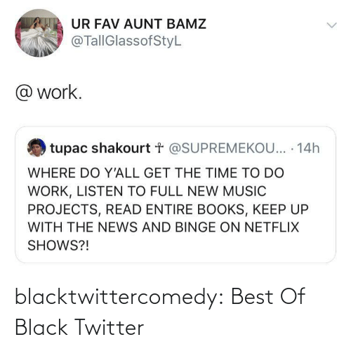 Tupac: UR FAV AUNT BAMZ  @TallGlassofStyL  @ work.  tupac shakourt t @SUPREMEKOU... · 14h  WHERE DO Y'ALL GET THE TIME TO DO  WORK, LISTEN TO FULL NEW MUSIC  PROJECTS, READ ENTIRE BOOKS, KEEP UP  WITH THE NEWS AND BINGE ON NETFLIX  SHOWS?! blacktwittercomedy:  Best Of Black Twitter