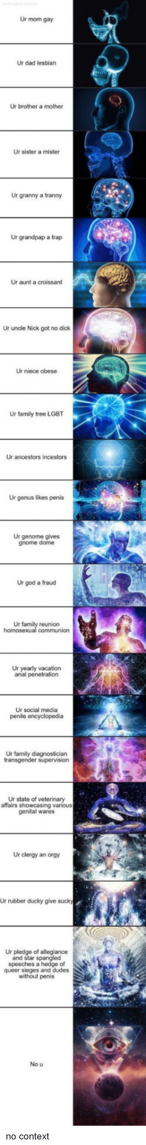 Penetration: Ur mom gay  Ur dad lesbian  Ur brother a mother  Ur sister a mister  Ur granny a tranny  Ur grandpap a trap  Ur aunt a croissant  Ur uncle Nick got no dick  Ur niece obese  Ur family tree LGBT  Ur ancestors incestors  Ur genus likes penis  Ur genome gives  gnome dome  Ur god a fraud  Ur  reunion  Ur yearly vacation  anal penetration  Ur social media  Ur family diagnostician  Ur state of veterinary  affairs showcasing various  genital wares  Ur clergy an orgy  Ur rubber ducky give suck  Ur pledge of allegiance  and star spangled  speeches a hedge of  queer sieges and dudes  without penis  No u no context