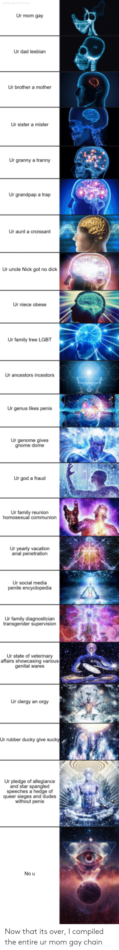 Penetration: Ur mom gay  Ur dad lesbian  Ur brother a mother  Ur sister a mister  Ur granny a tranny  Ur grandpap a trap  Ur aunt a croissant  Ur uncle Nick got no dick  Ur niece obese  Ur family tree LGBT  Ur ancestors incestors  Ur genus likes penis  Ur genome gives  gnome dome  Ur god a fraud  Ur family reunion  Ur yearly vacation  anal penetration  Ur social media  Ur family diagnosticiarn  Ur state of veterinary  affairs showcasing various  genital wares  Ur clergy an orgy  Ur rubber ducky give suck  Ur pledge of allegiance  and star spangle  speeches a hedge of  queer sieges and dudes  without penis  No u Now that its over, I compiled the entire ur mom gay chain