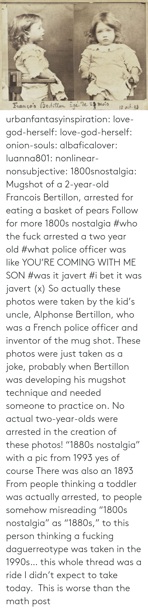 "png: urbanfantasyinspiration:  love-god-herself:  love-god-herself:  onion-souls:  albaficalover:   luanna801:  nonlinear-nonsubjective:  1800snostalgia:   Mugshot of a 2-year-old Francois Bertillon, arrested for eating a basket of pears Follow for more 1800s nostalgia   #who the fuck arrested a two year old #what police officer was like YOU'RE COMING WITH ME SON #was it javert #i bet it was javert (x)  So actually these photos were taken by the kid's uncle, Alphonse Bertillon, who was a French police officer and inventor of the mug shot. These photos were just taken as a joke, probably when Bertillon was developing his mugshot technique and needed someone to practice on. No actual two-year-olds were arrested in the creation of these photos!   ""1880s nostalgia"" with a pic from 1993 yes of course   There was also an 1893  From people thinking a toddler was actually arrested, to people somehow misreading ""1800s nostalgia"" as ""1880s,"" to this person thinking a fucking daguerreotype was taken in the 1990s… this whole thread was a ride I didn't expect to take today.     This is worse than the math post"