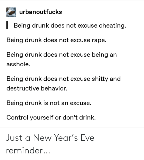 Does Not: urbanoutfucks  | Being drunk does not excuse cheating.  Being drunk does not excuse rape.  Being drunk does not excuse being an  asshole.  Being drunk does not excuse shitty and  destructive behavior.  Being drunk is not an excuse.  Control yourself or don't drink. Just a New Year's Eve reminder…