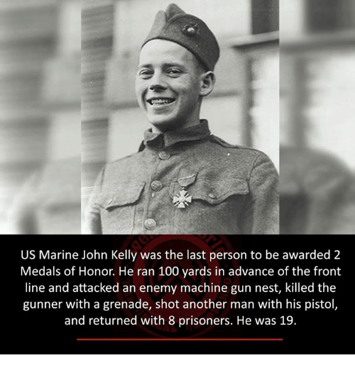 Kellie: US Marine John Kelly was the last person to be awarded 2  Medals of Honor. He ran 100 yards in advance of the front  line and attacked an enemy machine gun nest, killed the  gunner with a grenade, shot another man with his pistol  and returned with 8 prisoners. He was 19
