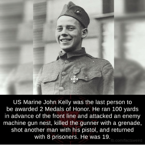 Memes, Prison, and Marines: US Marine John Kelly was the last person to  be awarded 2 Medals of Honor. He ran 100 yards  in advance of the front line and attacked an enemy  machine gun nest, killed the gunner With a grenade,  shot another man with his pistol, and returned  with 8 prisoners. He was 19.  fb.com/facts Weird