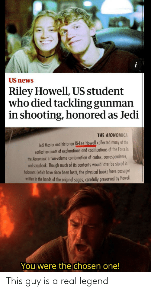 Contents: US news  Riley Howell, US student  who died tackling gunman  in shooting, honored as Jedi  THE AIONOMICA  Jedi Master and historian Ri-Lee Howell collected many of the  earliest accounts of explorations and codifications of the Force in  the Aionomica: a two-volume combination of codex, correspondence,  and scrapbook. Though much of its contents would later be stored in  holocrons (which have since been lost), the physical books have passages  witten in the hands of the original sages, carefully preserved by Howel.  You were the chosen one! This guy is a real legend