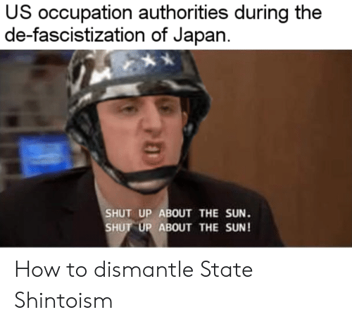 Shut Up, How To, and Japan: US occupation authorities during the  de-fascistization of Japan  SHUT UP ABOUT THE SUN.  SHUT UP ABOUT THE SUN! How to dismantle State Shintoism
