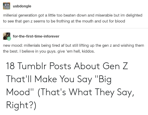 """Af, Mood, and Tumblr: usbdongle  millenial generation got a little too beaten down and miserable but im delighted  to see that gen z seems to be frothing at the mouth and out for blood  for-the-first-time-inforever  new mood: millenials being tired af but still lifting up the gen z and wishing them  the best. I believe in you guys. give 'em hell, kiddos. 18 Tumblr Posts About Gen Z That'll Make You Say """"Big Mood"""" (That's What They Say, Right?)"""