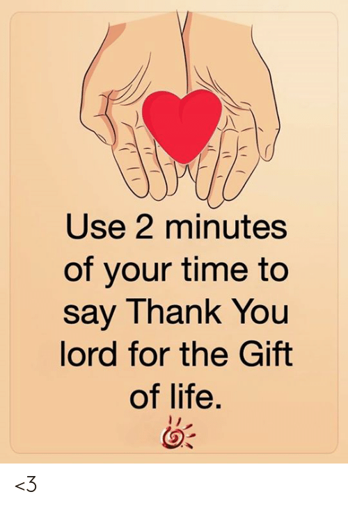 The Gift: Use 2 minutes  of your time to  say Thank You  lord for the Gift  of life. <3