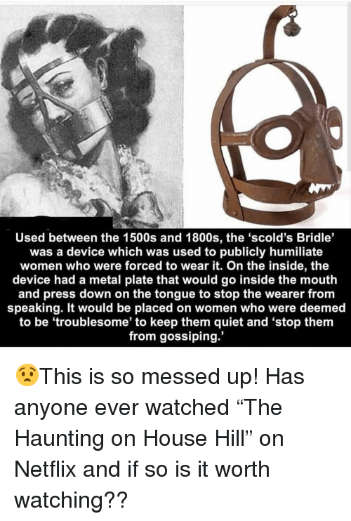 """Memes, Netflix, and House: Used between the 1500s and 1800s, the 'scold's Bridle'  was a device which was used to publicly humiliate  women who were forced to wear it. On the inside, the  device had a metal plate that would go inside the mouth  and press down on the tongue to stop the wearer from  speaking. It would be placed on women who were deemed  to be 'troublesome' to keep them quiet and 'stop them  from gossiping. 😧This is so messed up! Has anyone ever watched """"The Haunting on House Hill"""" on Netflix and if so is it worth watching??"""