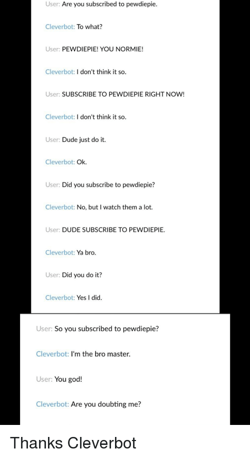 Dude, God, and Just Do It: User: Are you subscribed to pewdiepie.  Cleverbot: To what?  User: PEWDIEPIE! YOU NORMIE!  Cleverbot: I don't think it so.  User: SUBSCRIBE TO PEWDIEPIE RIGHT NOW!  Cleverbot: I don't think it so.  User: Dude just do it.  Cleverbot: Ok.  User: Did you subscribe to pewdiepie?  Cleverbot: No, but I watch them a lot.  User: DUDE SUBSCRIBE TO PEWDIEPIE  Cleverbot: Ya bro.  User: Did you do it?  Cleverbot: Yes I did.  User: So you subscribed to pewdiepie?  Cleverbot: I'm the bro master  User: You god!  Cleverbot: Are you doubting me?