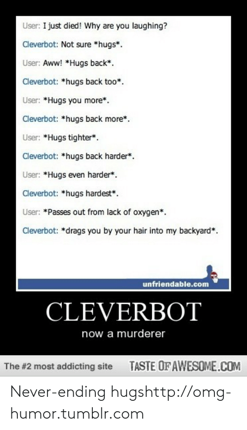 why are you laughing: User: I just died! Why are you laughing?  Cleverbot: Not sure *hugs*.  User: Aww! *Hugs back*.  Cleverbot: *hugs back too*.  User: *Hugs you more*.  Cleverbot: *hugs back more*.  User: *Hugs tighter*.  Cleverbot: *hugs back harder*.  User: *Hugs even harder*.  Cleverbot: *hugs hardest*.  User: *Passes out from lack of oxygen*.  Cleverbot: *drags you by your hair into my backyard*.  unfriendable.com  CLEVERBOT  now a murderer  TASTE OFAWESOME.COM  The #2 most addicting site Never-ending hugshttp://omg-humor.tumblr.com