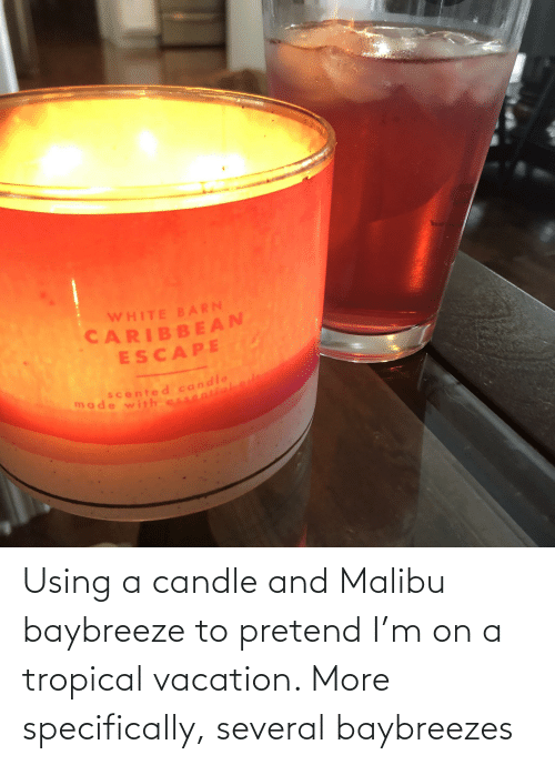 Vacation: Using a candle and Malibu baybreeze to pretend I'm on a tropical vacation. More specifically, several baybreezes