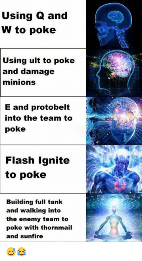 Memes, Minions, and 🤖: Using Q and  W to poke  Using ult to poke  and damage  minions  E and protobelt  into the team to  poke  Flash Ignite  to poke  Building full tank  and walking into  the enemy team to  poke with thornmail  and sunfire 😅😂