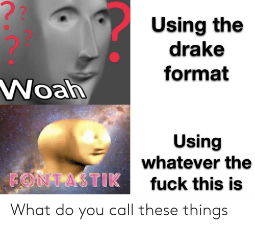 fuck this: ??  Using the  drake  format  Woah  Using  whatever the  FONTASTIK  fuck this is What do you call these things
