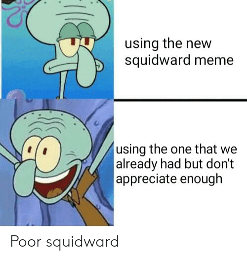 Meme, SpongeBob, and Squidward: using the new  squidward meme  using the one that we  already had but dont  appreciate enough Poor squidward