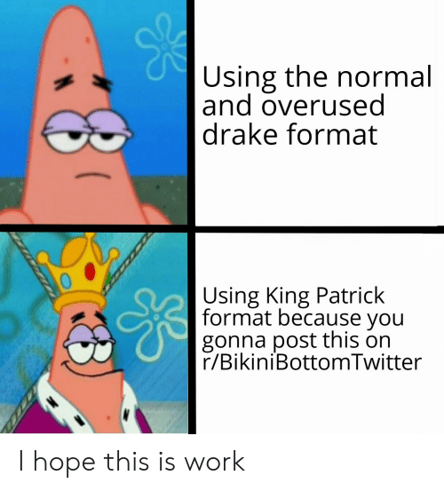 Drake, SpongeBob, and Work: Using the normal  |and overused  |drake format  Using King Patrick  format because you  gonna post this on  r/BikiniBottomTwitter I hope this is work