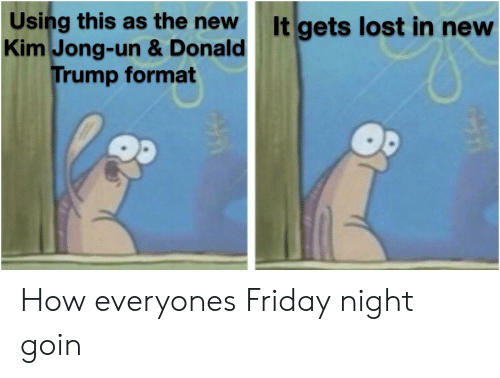 Donald Trump, Friday, and Kim Jong-Un: Using this as the new  Kim Jong-un & Donald  Trump format  It gets lost in new How everyones Friday night goin