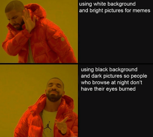 Memes, Black, and Pictures: using white background  and bright pictures for memes  using black background  and dark pictures so people  who browse at night don't  have their eyes burned