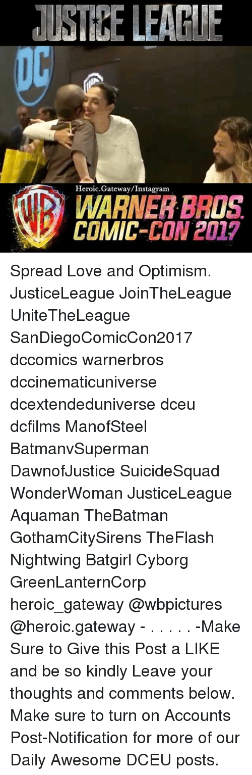 Spreaded: USTIRE LEARIE  Heroic.Gateway/Instagram  WARNER BROS  COMIC-CON 2017 Spread Love and Optimism. JusticeLeague JoinTheLeague UniteTheLeague SanDiegoComicCon2017 dccomics warnerbros dccinematicuniverse dcextendeduniverse dceu dcfilms ManofSteel BatmanvSuperman DawnofJustice SuicideSquad WonderWoman JusticeLeague Aquaman TheBatman GothamCitySirens TheFlash Nightwing Batgirl Cyborg GreenLanternCorp heroic_gateway @wbpictures @heroic.gateway - . . . . . -Make Sure to Give this Post a LIKE and be so kindly Leave your thoughts and comments below. Make sure to turn on Accounts Post-Notification for more of our Daily Awesome DCEU posts.