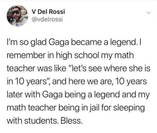 """gaga: V Del Rossi  @vdelrossi  I'm so glad Gaga became a legend.I  remember in high school my math  teacher was like """"let's see where she is  in 10 years, and here we are, 10 years  later with Gaga being a legend and my  math teacher being in jail for sleeping  with students. Bless"""