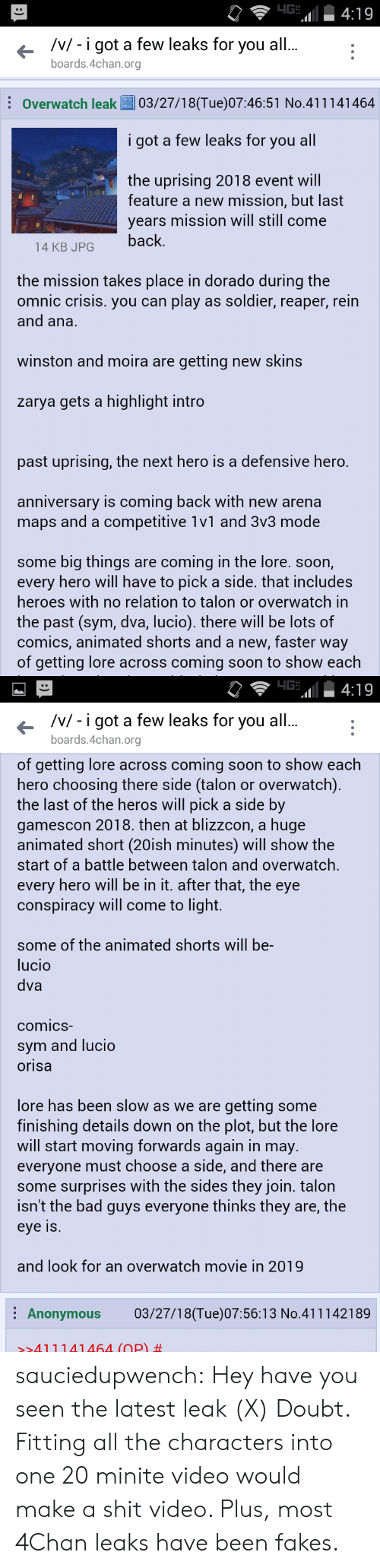 4chan, Bad, and Shit: /v/- i got a few leaks for you al  boards.4chan.org  Overwatch leak03/27/18(Tue)07:46:51 No.411141464  i got a few leaks for you all  the uprising 2018 event will  feature a new mission, but last  years mission will still come  14 KB JPGback  the mission takes place in dorado during the  omnic crisis. you can play as soldier, reaper, rein  and ana.  winston and moira are getting new skins  zarya gets a highlight intro  past uprising, the next hero is a defensive hero.  anniversary is coming back with new arena  maps and a competitive 1v1 and 3v3 mode  some big things are coming in the lore. soon,  every hero will have to pick a side. that includes  heroes with no relation to talon or overwatch in  the past (sym, dva, lucio). there will be lots of  comics, animated shorts and a new, faster way  of getting lore across coming soon to show each   /v/ - i got a few leaks for you all  boards.4chan.org  of getting lore across coming soon to show each  hero choosing there side (talon or overwatch)  the last of the heros will pick a side by  gamescon 2018. then at blizzcon, a huge  animated short (20ish minutes) will show the  start of a battle between talon and overwatch,  every hero will be in it. after that, the eye  conspiracy will come to light.  some of the animated shorts will be-  lucio  dva  comicS  sym and lucio  orisa  lore has been slow as we are getting some  finishing details down on the plot, but the lore  will start moving forwards again in may.  everyone must choose a side, and there are  some surprises with the sides they join. talon  isn't the bad guys everyone thinks they are, the  eye Is  and look for an overwatch movie in 2019  Anonymous 03/27/18(Tue)07:56:13 No.411142189  >>411141464 (OP) sauciedupwench:  Hey have you seen the latest leak  (X) Doubt. Fitting all the characters into one 20 minite video would make a shit video. Plus, most 4Chan leaks have been fakes.