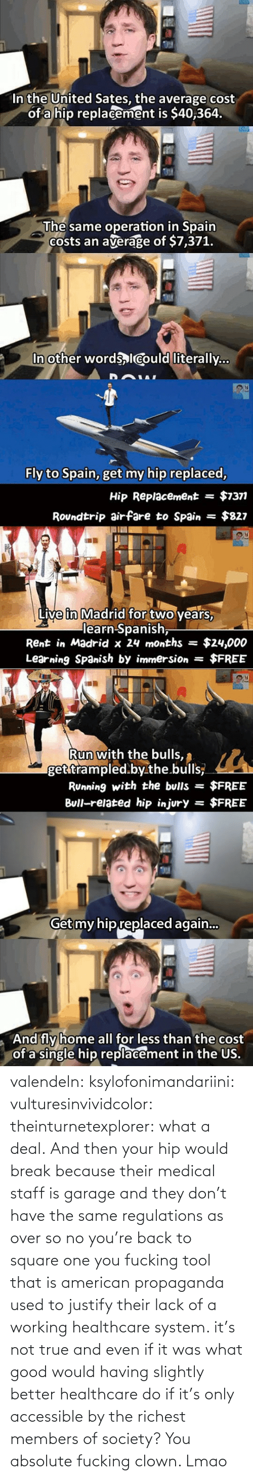 lack: valendeln:  ksylofonimandariini:  vulturesinvividcolor:   theinturnetexplorer:  what a deal.   And then your hip would break because their medical staff is garage and they don't have the same regulations as over so no you're back to square one you fucking tool    that is american propaganda used to justify their lack of a working healthcare system. it's not true and even if it was what good would having slightly better healthcare do if it's only accessible by the richest members of society?      You absolute fucking clown. Lmao