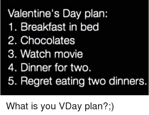 Regret, Valentine's Day, and Breakfast: Valentine's Day plan:  1. Breakfast in bed  2. Chocolates  3. Watch movie  4. Dinner for two  5. Regret eating two dinners. What is you VDay plan?;)