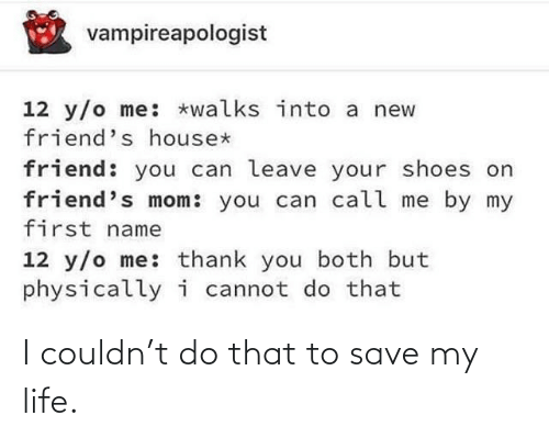 My First: vampireapologist  12 y/o me: *walks into a new  friend's house*  friend: you can leave your shoes on  friend's mom: you can call me by my  first name  12 y/o me: thank you both but  physicallyi cannot do that I couldn't do that to save my life.