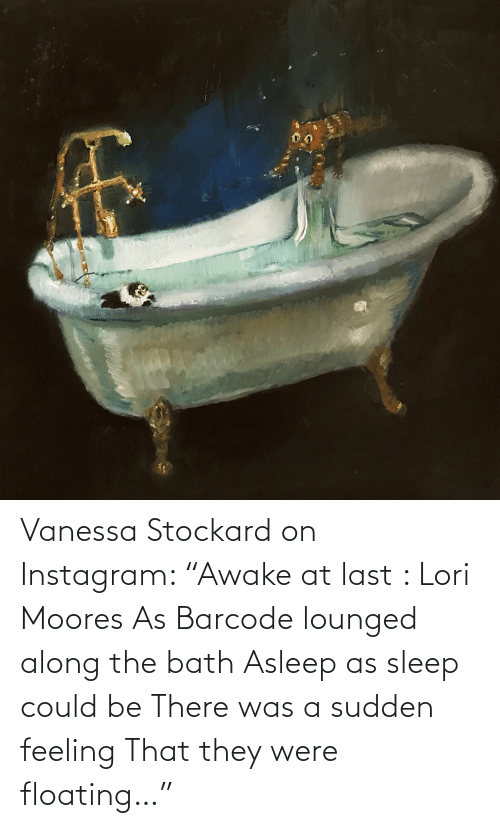 """The: Vanessa Stockard on Instagram: """"Awake at last : Lori Moores  As Barcode lounged along the bath  Asleep as sleep could be There was a sudden feeling That they were floating…"""""""