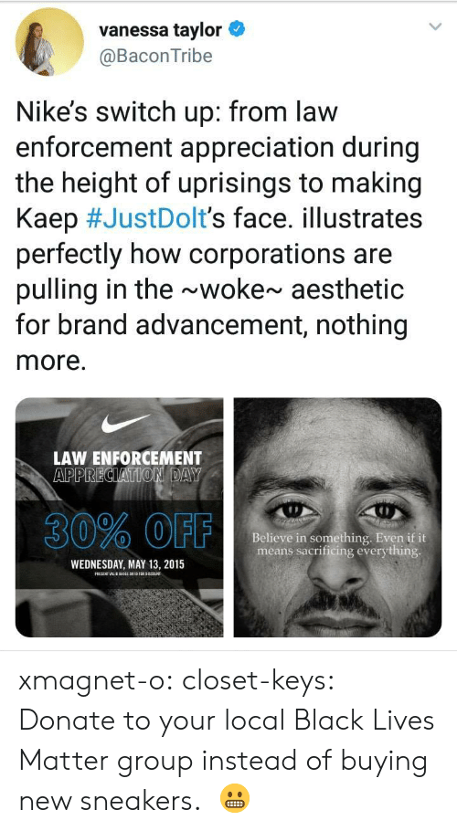 nikes: vanessa taylor  @BaconTribe  Nike's switch up: from law  enforcement appreciation during  the height of uprisings to making  Kaep #JustDoIt's face. illustrates  perfectly how corporations are  pulling in the ~woke~ aesthetic  for brand advancement, nothing  more.  LAW ENFORCEMENT  30% OFF  Believe in something. Even if it  means sacrificing everything  WEDNESDAY, MAY 13, 2015 xmagnet-o:  closet-keys: Donate to your local Black Lives Matter group instead of buying new sneakers.  😬