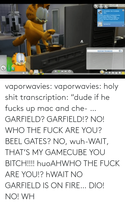 "Fuck: vaporwavies:  vaporwavies: holy shit transcription: ""dude if he fucks up mac and che- … GARFIELD? GARFIELD!? NO! WHO THE FUCK ARE YOU? BEEL GATES? NO, wuh-WAIT, THAT'S MY GAMECUBE YOU BITCH!!!! huoAHWHO THE FUCK ARE YOU!? hWAIT NO GARFIELD IS ON FIRE… DIO! NO! WH"