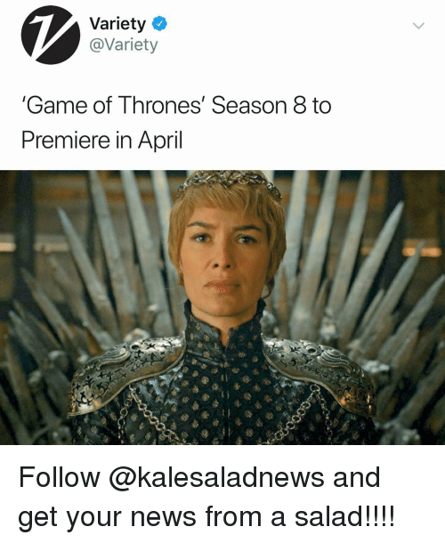 Game of Thrones, Memes, and News: Variety  @Variety  Game of Thrones' Season 8 to  Premiere in April Follow @kalesaladnews and get your news from a salad!!!!