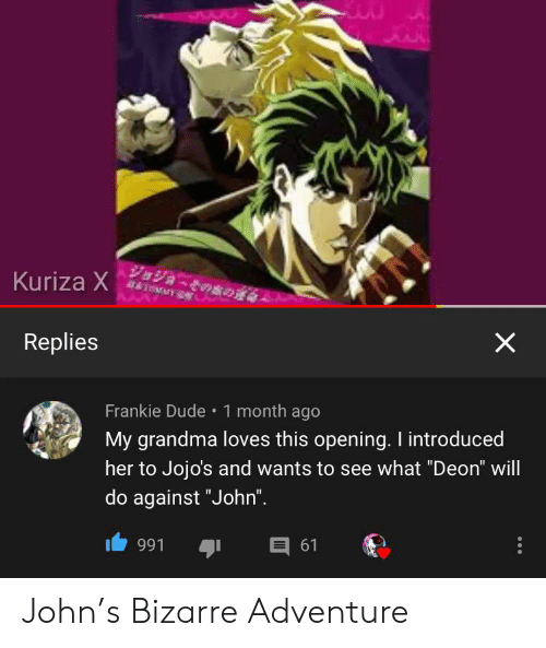 """Dude, Grandma, and Bizarre: VaVa-coso  AT&TH SA  Kuriza X  X  Replies  Frankie Dude 1 month ago  My grandma loves this opening. I introduced  her to Jojo's and wants to see what """"Deon"""" will  do against """"John"""".  E 61  991 John's Bizarre Adventure"""