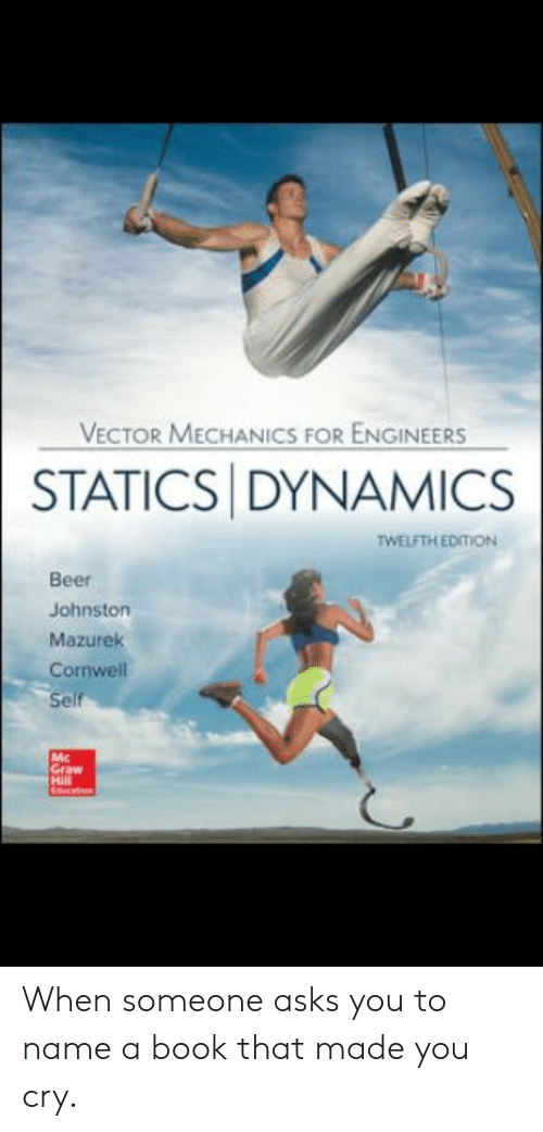 Beer, Reddit, and Book: VECTOR MECHANICS FOR ENGINEERS  STATICS DYNAMICS  TWELFTH EDITION  Beer  Johnston  Mazurek  Cornwell  Self  Mc  Graw  Mill When someone asks you to name a book that made you cry.