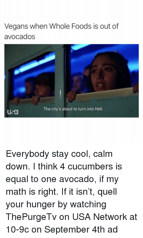 Funny, Whole Foods, and Avocado: Vegans when Whole Foods is out of  avocados  The city's about to turn into Hell  usa Everybody stay cool, calm down. I think 4 cucumbers is equal to one avocado, if my math is right. If it isn't, quell your hunger by watching ThePurgeTv on USA Network at 10-9c on September 4th ad